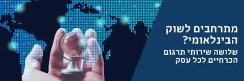 פועלים בשוק הבינלאומי? 3 שירותי תרגום הכרחיים לכל עסק
